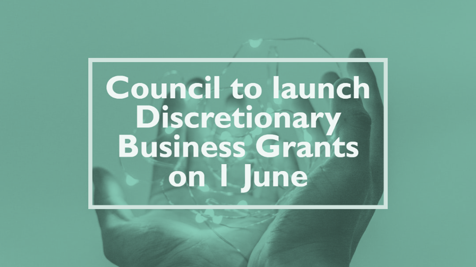 Council to launch Discretionary Business Grants on 1 June: Discretionary Grants